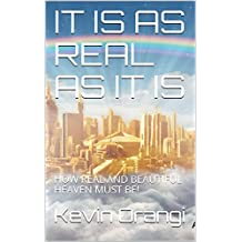 IT IS AS REAL AS IT IS: HOW REAL AND BEAUTIFUL HEAVEN MUST BE! (English Edition)