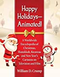 Happy Holidays--Animated!: A Worldwide Encyclopedia of Christmas, Hanukkah, Kwanzaa and New Year's Cartoons on Television and Film
