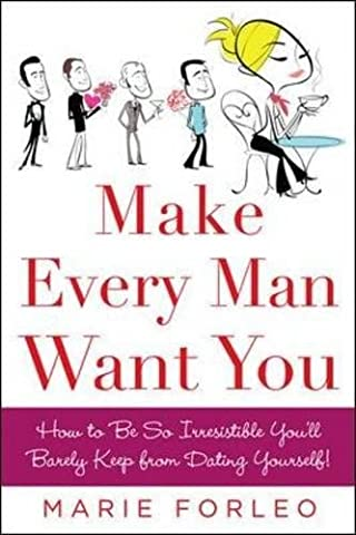 Make Every Man Want You: or Make Yours Want You More): How to Be So Irresistible You'll Barely Keep from Dating