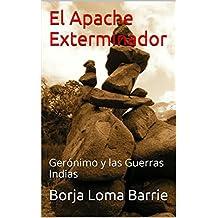 El Apache Exterminador: Gerónimo y las Guerras Indias (Forjadores de la Historia nº 4) (Spanish Edition)