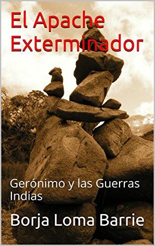 El Apache Exterminador: Gerónimo y las Guerras Indias (Forjadores de la Historia n 4)