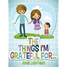 The Things I'm Grateful For: Cute Short Stories for Kids About Being Thankful and Grateful (Gratitude Series Book 4) (English Edition)