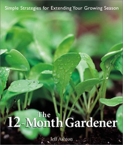 The 12-Month Gardener: Simple Strategies for Extending Your Growing Season by Jeff Ashton (2002-08-01)