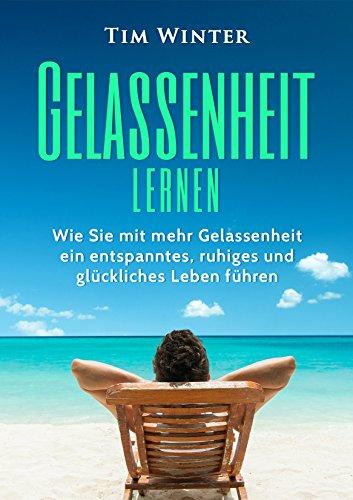 Gelassenheit lernen: Wie Sie mit mehr Gelassenheit ein entspanntes, ruhiges und glückliches Leben führen (gelassen bleiben, Entspannung, innere Ruhe, Gelassenheit lernen, Glück)