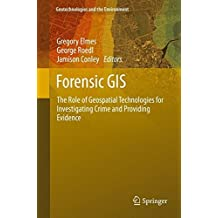 Forensic GIS: The Role of Geospatial Technologies for Investigating Crime and Providing Evidence (Geotechnologies and the Environment, Band 11)
