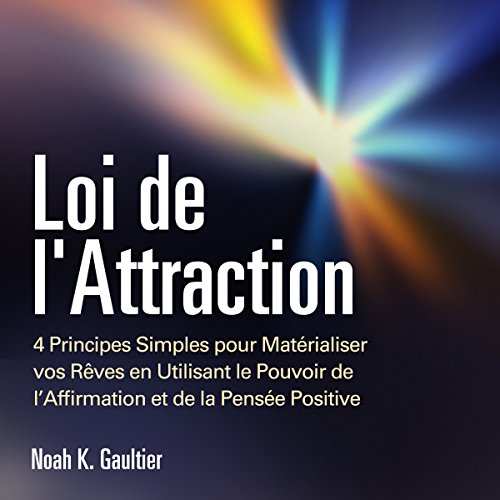 Loi de l'Attraction: 4 Principes Simples pour Matrialiser vos Rves en Utilisant le Pouvoir de l'Affirmation et de la Pense Positive: [The Law of Attraction]
