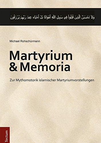 Martyrium und Memoria: Zur Mythomotorik islamischer Martyriumvorstellungen (Wissenschaftliche Beiträge aus dem Tectum Verlag 8)