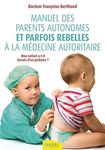 Manuel des parents autonomes et parfois rebelles à la médecine autoritaire par Françoise Berthoud
