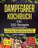 DAMPFGARER KOCHBUCH: XXL. 250 Rezepte für Ihren Dampfgarer. Die besten und leckersten Fleisch, Fisch, Gemüse, Reis…