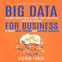 Big Data For Business: Your Comprehensive Guide to Understand Data Science, Data Analytics and Data Mining to Boost More Growth and Improve Business - Data Analytics Book, Series 2