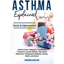 Asthma Explained: Asthma Facts, Diagnosis, Symptoms, Treatment, Causes, Effects, Alternative Medicines, Therapeutic Methods, History, Myths, and More! Facts & Information