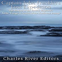 Captain John Franklin's Lost Expedition: The History of the British Explorer's Arctic Voyage in Search of the Northwest Passage