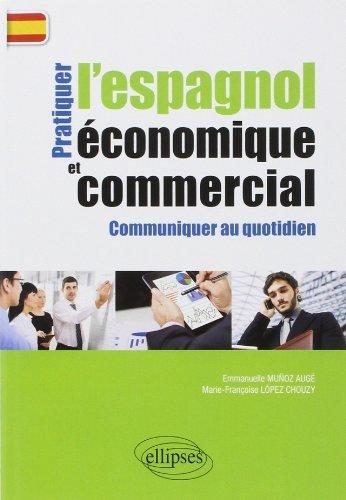 Pratiquer l'Espagnol conomique et Commercial Communiquer au Quotidien de Marie-Franoise Lopez-Chouzy (8 avril 2014) Broch