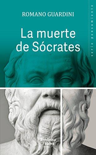 La muerte de Sócrates. Una interpretación de los escritos platónicos Eutifrón, Apología, Critón y Fedón (Biblioteca Palabra nº 50) por Romano Guardini