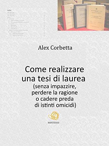 Come realizzare una tesi di laurea (senza impazzire, perdere la ragione o cadere preda di istinti omicidi...) di Alex Corbetta