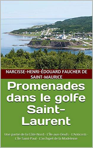 Promenades dans le golfe Saint-Laurent: Une partie de la Côte-Nord - L'Île-aux-Oeufs - L'Anticosti - L'Île Saint-Paul - L'archipel de la Madeleine (French Edition)