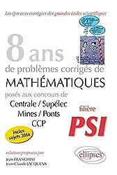 8 Annees de Sujets Corriges de Mathematiques Poses aux Concours Centrale/Supelec Mines/Ponts Ccp Psi