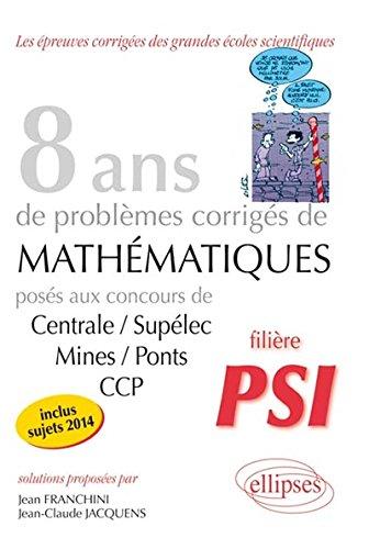 8 Annees de Sujets Corriges de Mathematiques Poses aux Concours Centrale/Supelec Mines/Ponts Ccp Psi par Jean Franchini