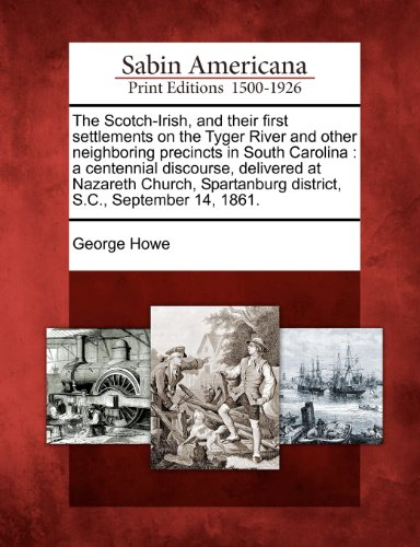 The Scotch-Irish, and their first settlements on the Tyger River and other neighboring precincts in South Carolina: a centennial discourse, delivered ... district, S.C., September 14, 1861.