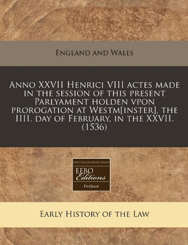 Anno XXVII Henrici VIII actes made in the session of this present Parlyament holden vpon prorogation at Westm[inster], the IIII. day of February, in the XXVII. (1536) por England and Wales