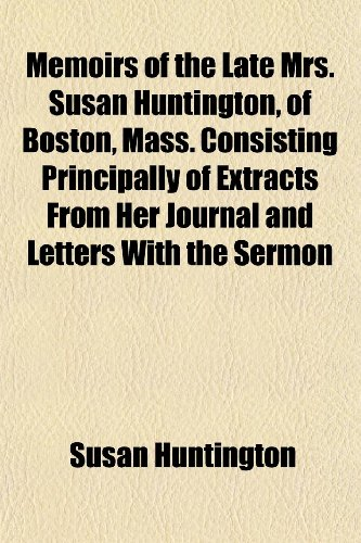 Memoirs of the Late Mrs. Susan Huntington, of Boston, Mass. Consisting Principally of Extracts From Her Journal and Letters With the Sermon