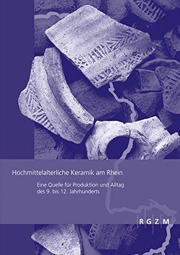 Hochmittelalterliche Keramik am Rhein: Eine Quelle für Produktion und Alltag des 9. bis 12. Jahrhunderts (Römisch Germanisches Zentralmuseum / Römisch-Germanisches Zentralmuseum - Tagungen, Band 13) -