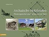 Archaische Holzbauten: Pfostenspeicher und -scheunen in Tirol - Helmut Keim