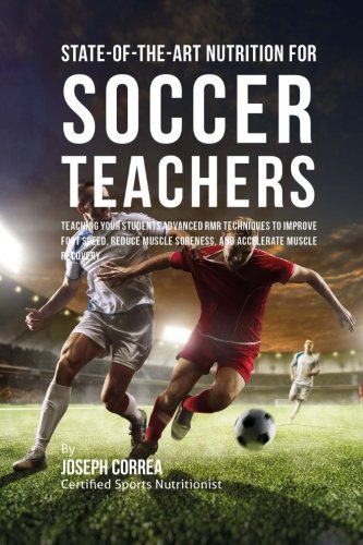 State-Of-The-Art Nutrition for Soccer Teachers: Teaching Your Students Advanced RMR Techniques to Improve Foot Speed, Reduce Muscle Soreness, and Accelerate Muscle Recovery