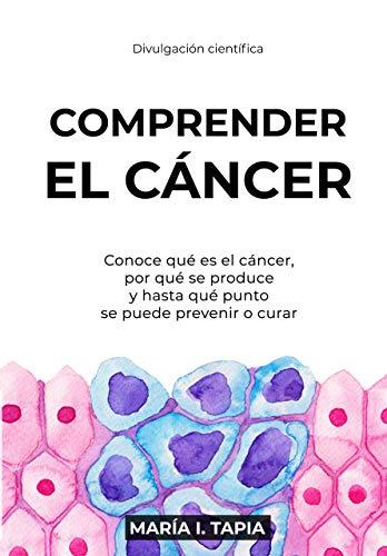 Comprender el cáncer: Conoce qué es el cáncer, por qué se produce y hasta qué punto se puede prevenir y curar