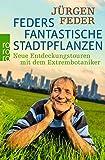 Feders fantastische Stadtpflanzen: Neue Entdeckungstouren mit dem Extrembotaniker - Jürgen Feder