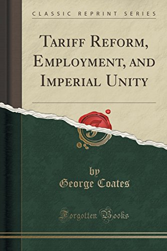 Tariff Reform, Employment, and Imperial Unity (Classic Reprint)