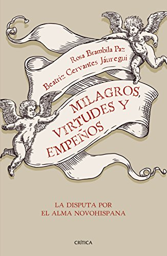 Milagros, virtudes y empeños: La disputa por el alma novohispana por Rosa Brambila Paz