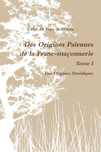 Des Origines Paôennes De La Franc-Maáonnerie. Tome I. Des Origines Druidiques. . .