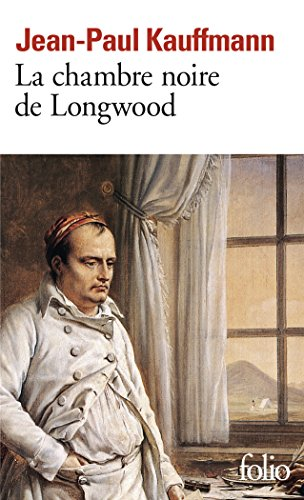 La Chambre noire de Longwood: Le voyage à Sainte-Hélène par Jean-Paul Kauffmann