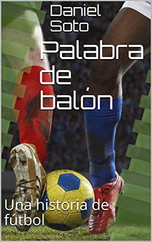 Palabra de balón: Una historia de fútbol por Daniel Soto