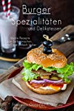 Burger: Hamburger Cheeseburger: Burger Spezialitäten und Delikatessen - Ideale Rezepte zum Selber machen schnell und einfach lecker, auch Fisch, Vegan, Geflügel, Vegetarisch, Abnehmen ohne Diät