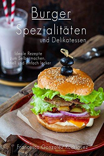 Burger: Hamburger Cheeseburger: Burger Spezialitäten und Delikatessen - Ideale Rezepte zum Selber machen schnell und einfach lecker, auch Fisch, Vegan, Geflügel, Vegetarisch, Abnehmen ohne Diät (Fisch Patty)