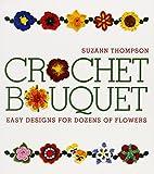 Crochet Bouquet: Easy Designs for Dozens of Flowers