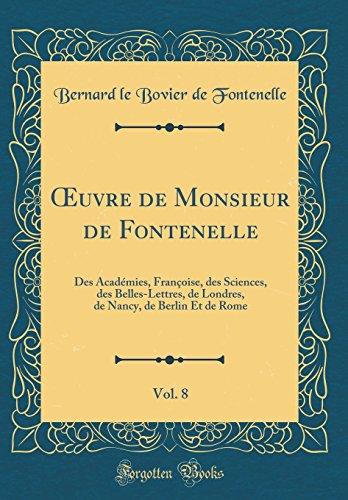 Oeuvre de Monsieur de Fontenelle, Vol. 8: Des Académies, Françoise, Des Sciences, Des Belles-Lettres, de Londres, de Nancy, de Berlin Et de Rome (Classic Reprint)