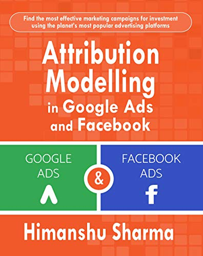 Attribution Modelling  in Google Ads and Facebook (English Edition)