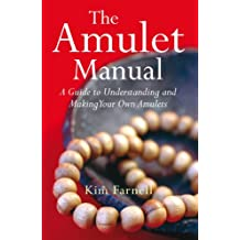 The Amulet Manual: A Guide to Understanding and Making Your Own Amulets: A Complete Guide to Making Your Own