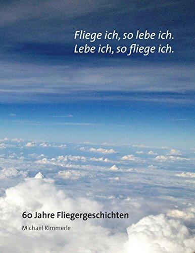Fliege ich, so lebe ich. Lebe ich, so fliege ich.: 60 Jahre Fliegergeschichten