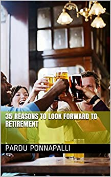 35 Reasons to look forward to retirement (English Edition) di [Ponnapalli, Pardu]