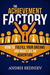 The Achievement Factory: How to Fulfill Your Dreams and Make Life an Adventure