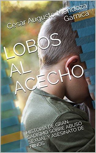 LOBOS AL ACECHO: HISTORIA DE GRAN SADISMO SOBRE ABUSO SEXUAL Y ASESINATO DE NIŃOS por César Augusto Mendoza Garnica