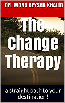 The Change Therapy: a straight path to your destination! by [khalid, Dr. Mona aeysha]