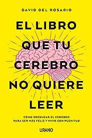 El libro que tu cerebro no quiere leer: Cómo reeducar el cerebro para ser más feliz y vivir con plenitud (Crec