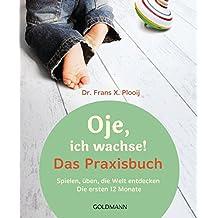 Oje, ich wachse! Das Praxisbuch: Spielen, üben, die Welt entdecken - Die ersten 12 Monate
