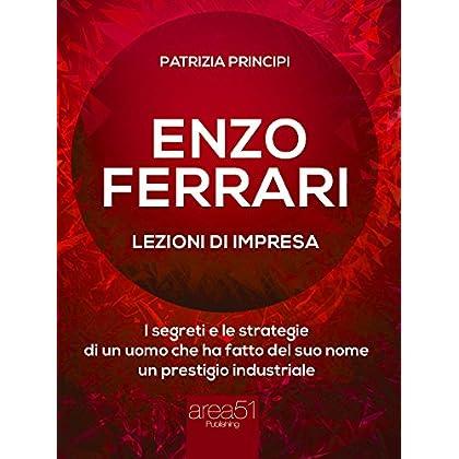 Enzo Ferrari: Lezioni D'Impresa: I Segreti E Le Strategie Di Un Uomo Che Ha Fatto Del Suo Nome Un Prestigio Industriale