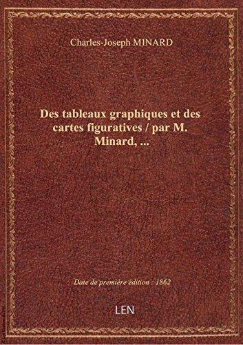 Des tableaux graphiques et des cartes figuratives / par M. Minard,...